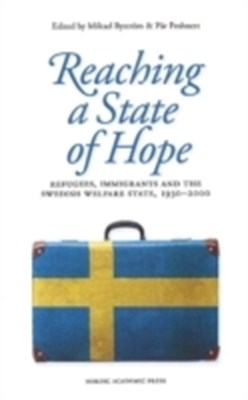 Reaching a state of hope : refugees, immigrants and the Swedish welfare state, 1930-2000 Mikael Byström, Pär Frohnert 9789187351235