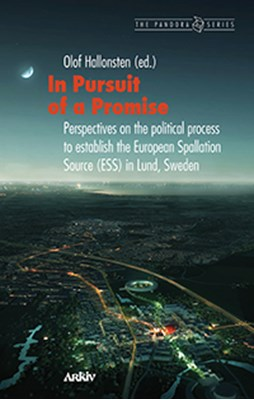 In pursuit of a promise : perspectives on the political process to establish the European Spallation Source (ESS) in Lund, Sweden  9789179242473