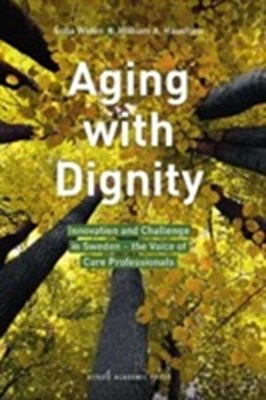 Aging with dignity : innovation and challenge in Sweden - the voice of care professionals Sofia Widén, William A. Haseltine 9789188168900