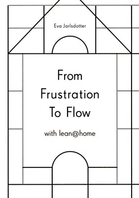 From frustration to flow with lean@home Eva Jarldotter 9789175579030