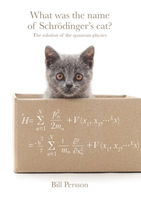 What was the name of Schrödinger's cat? : the solution of the quantum physics Bill Persson 9789178513277