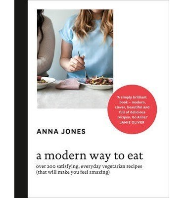 A Modern Way To Eat: Over 200 Satisfying, Everyday Vegetarian Recipes (That Anna Jones 9780007516704