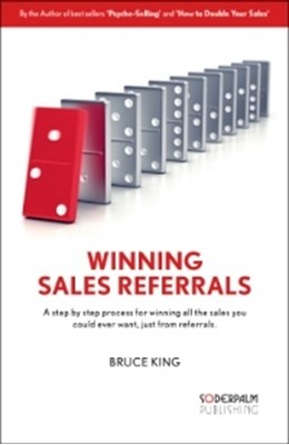 Winning Sales Referrals - a step by step process for winning all the sales Bruce King 9789186077549