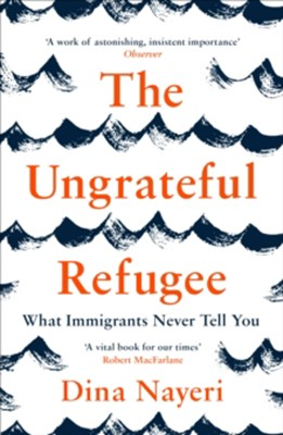 The Ungrateful Refugee Dina Nayeri 9781786893499